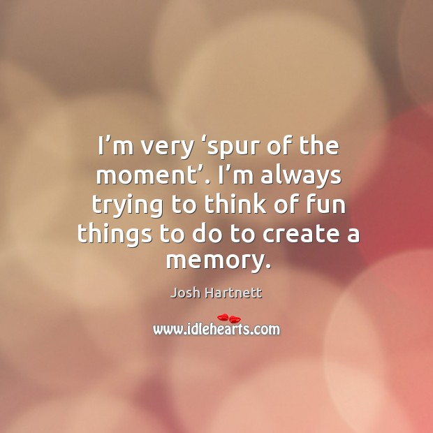 I'm very 'spur of the moment'. I'm always trying to think of fun things to do to create a memory. Josh Hartnett Picture Quote