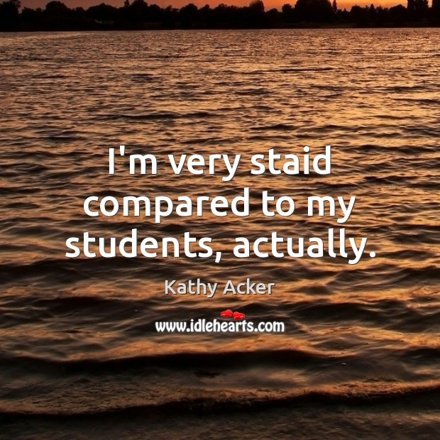 I'm very staid compared to my students, actually. Image
