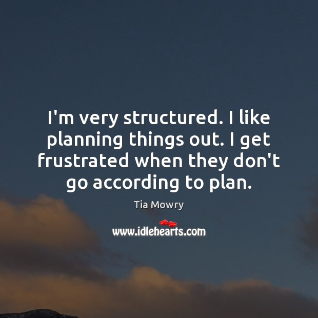 Image, I'm very structured. I like planning things out. I get frustrated when