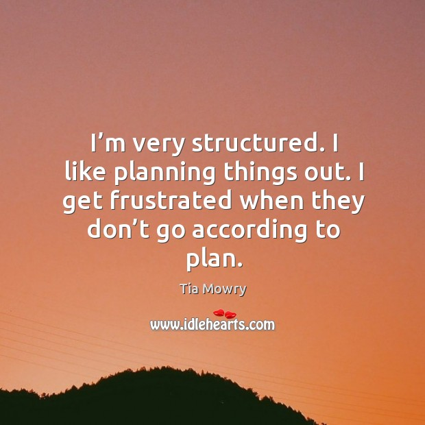 I'm very structured. I like planning things out. I get frustrated when they don't go according to plan. Image