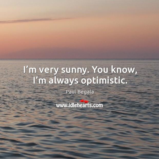 I'm very sunny. You know, I'm always optimistic. Image