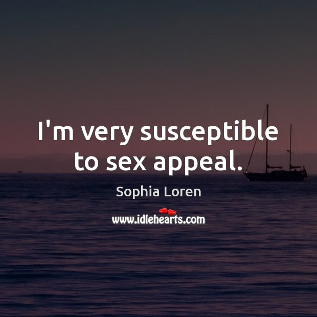 I'm very susceptible to sex appeal. Sophia Loren Picture Quote