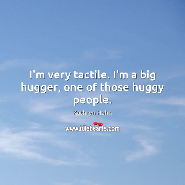 I'm very tactile. I'm a big hugger, one of those huggy people. Image
