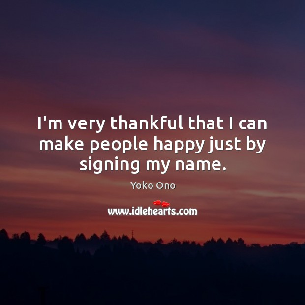 I'm very thankful that I can make people happy just by signing my name. Yoko Ono Picture Quote