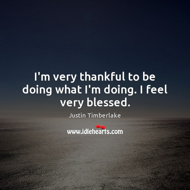 I'm very thankful to be doing what I'm doing. I feel very blessed. Thankful Quotes Image