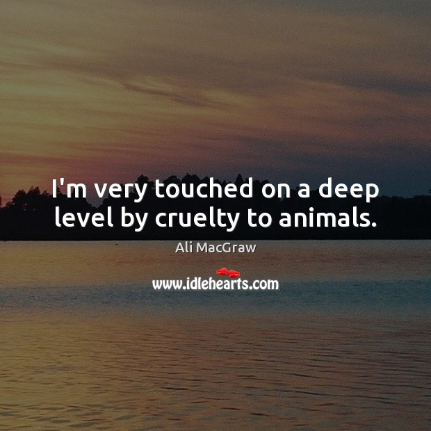Image, I'm very touched on a deep level by cruelty to animals.