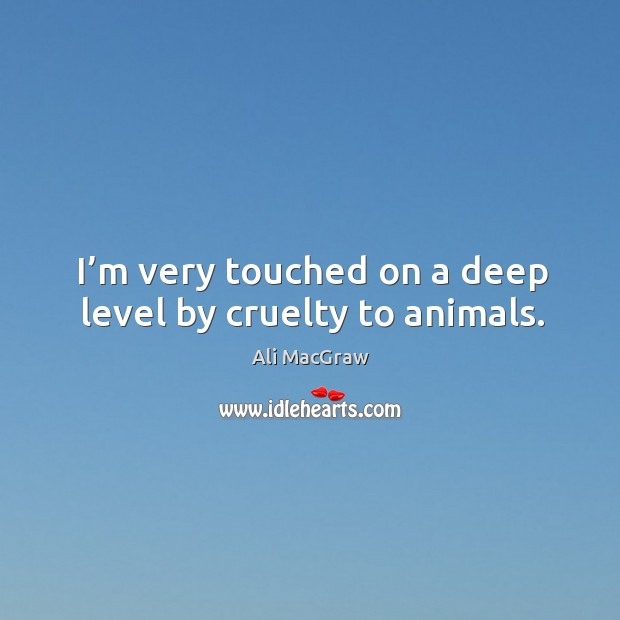 I'm very touched on a deep level by cruelty to animals. Image