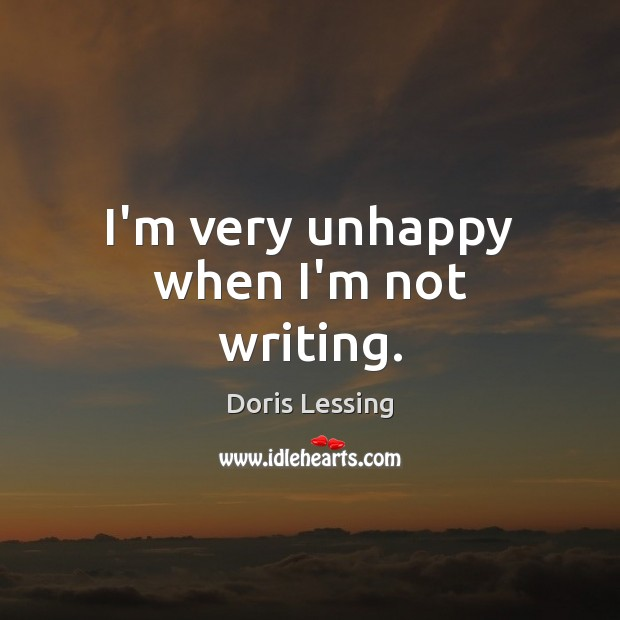 I'm very unhappy when I'm not writing. Doris Lessing Picture Quote
