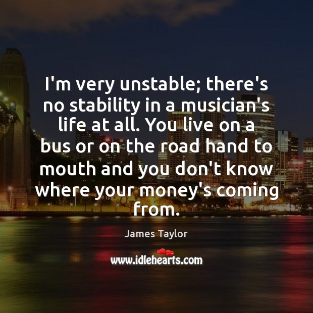 I'm very unstable; there's no stability in a musician's life at all. Image