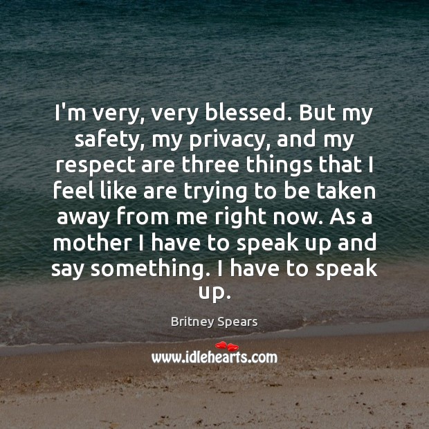 I'm very, very blessed. But my safety, my privacy, and my respect Image