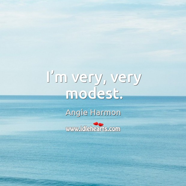 I'm very, very modest. Angie Harmon Picture Quote