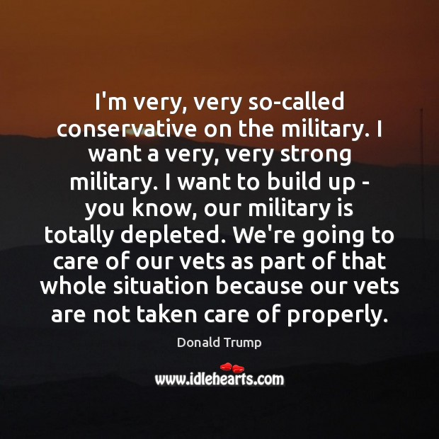 I'm very, very so-called conservative on the military. I want a very, Image