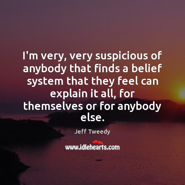 Image, I'm very, very suspicious of anybody that finds a belief system that