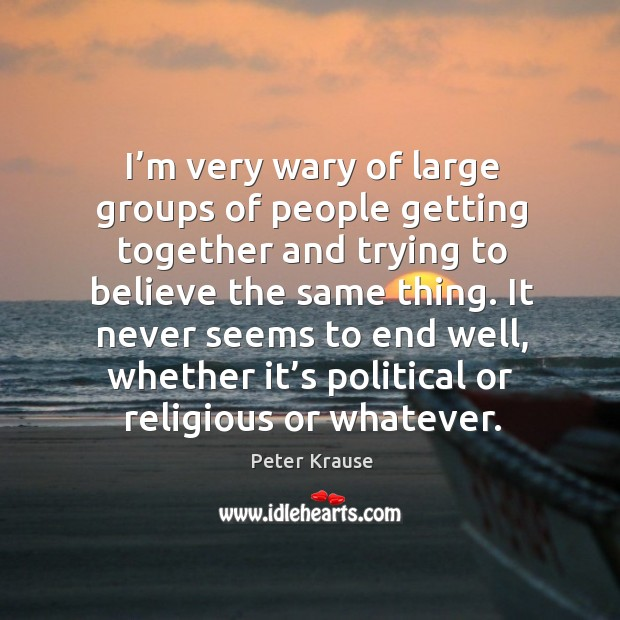 I'm very wary of large groups of people getting together and trying to believe the same thing. Image