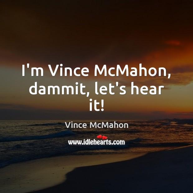 I'm Vince McMahon, dammit, let's hear it! Image