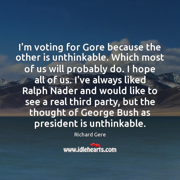 I'm voting for Gore because the other is unthinkable. Which most of Richard Gere Picture Quote