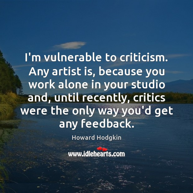 I'm vulnerable to criticism. Any artist is, because you work alone in Image