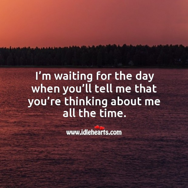 I'm waiting for the day when you'll tell me that you're thinking about me all the time. Image