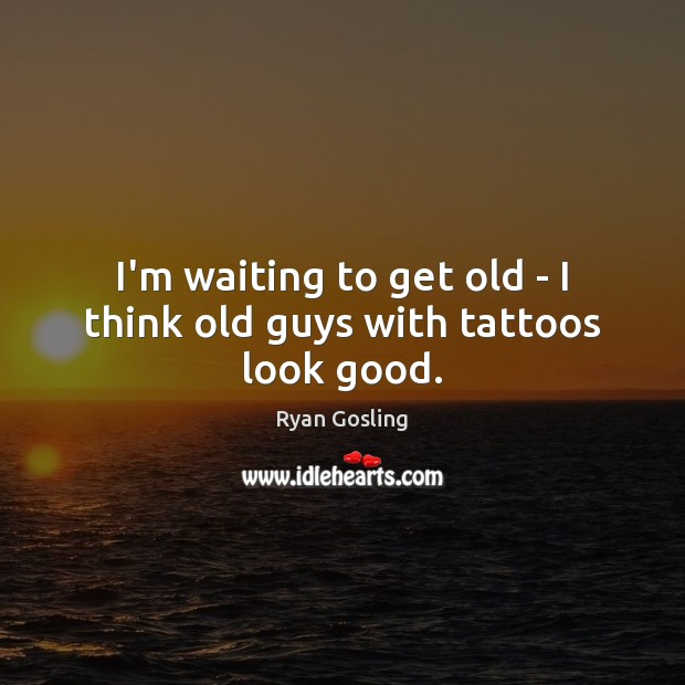 I'm waiting to get old – I think old guys with tattoos look good. Ryan Gosling Picture Quote