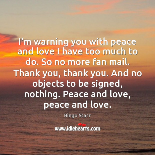 I'm warning you with peace and love I have too much to Image