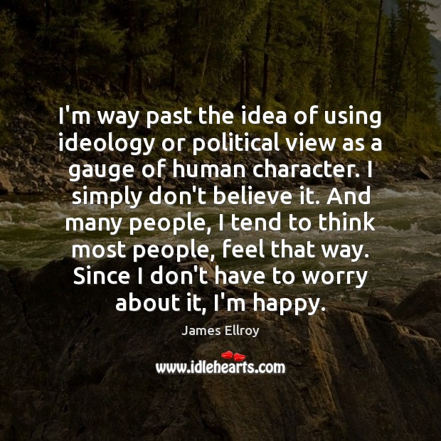 I'm way past the idea of using ideology or political view as James Ellroy Picture Quote