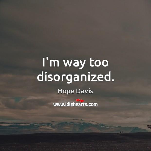 I'm way too disorganized. Hope Davis Picture Quote