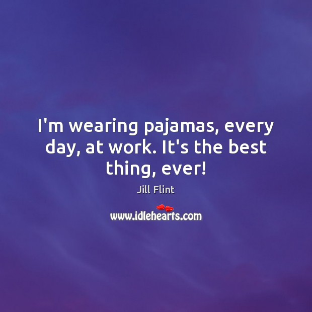 I'm wearing pajamas, every day, at work. It's the best thing, ever! Image