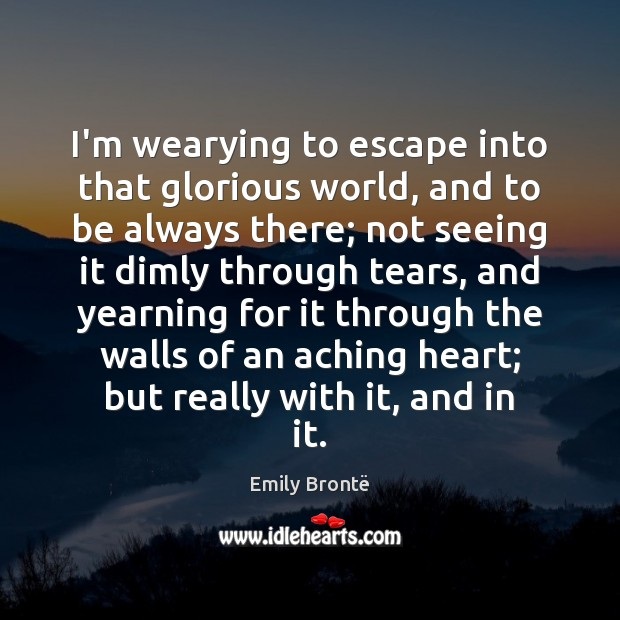 I'm wearying to escape into that glorious world, and to be always Emily Brontë Picture Quote