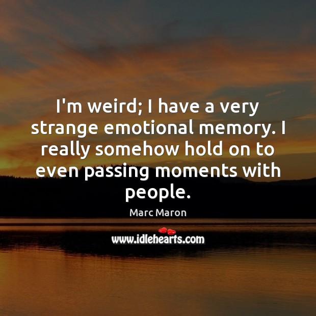 Image, I'm weird; I have a very strange emotional memory. I really somehow