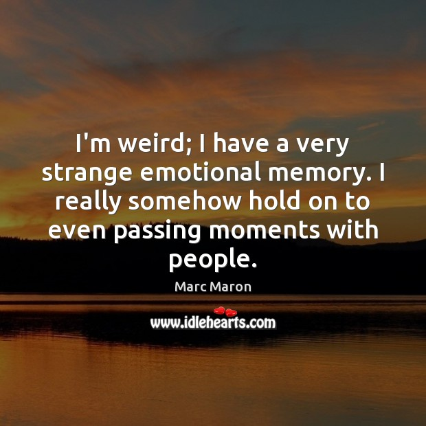 I'm weird; I have a very strange emotional memory. I really somehow Marc Maron Picture Quote