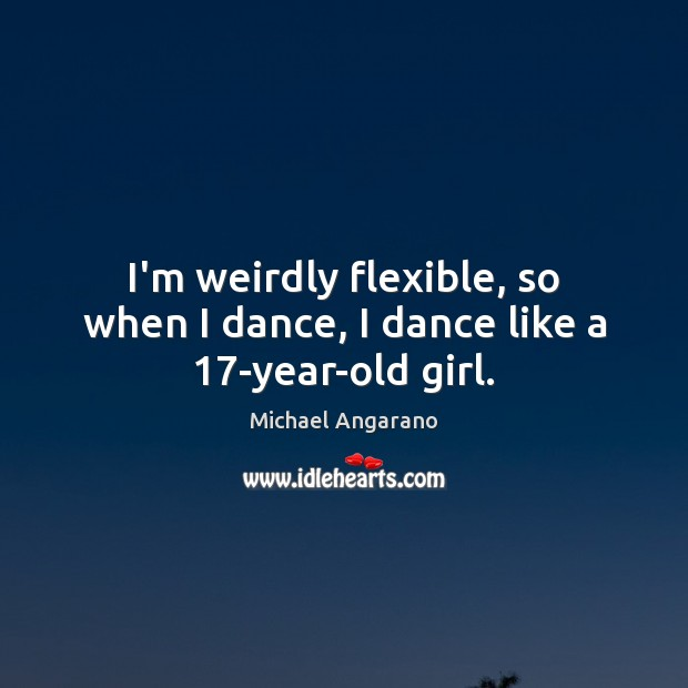 I'm weirdly flexible, so when I dance, I dance like a 17-year-old girl. Image