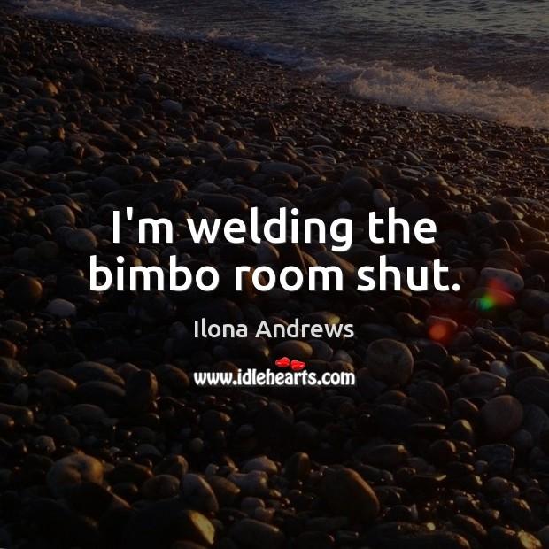 Image, I'm welding the bimbo room shut.
