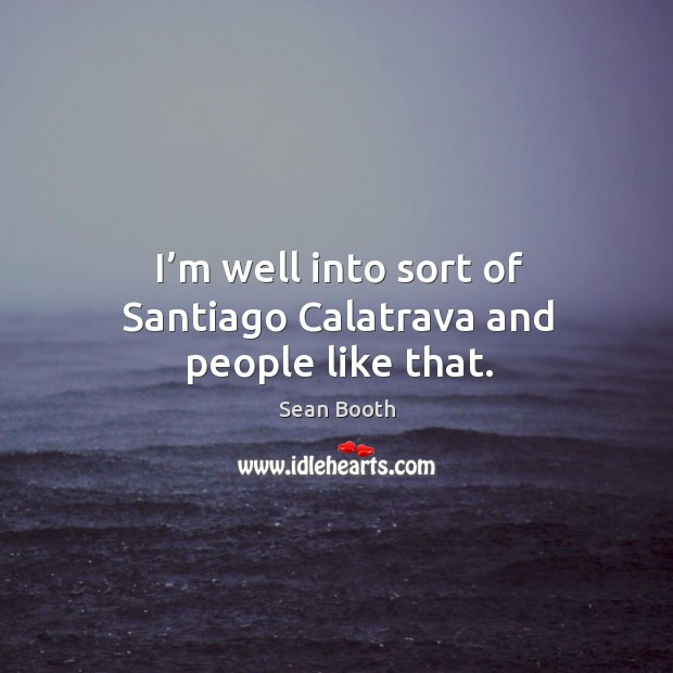 I'm well into sort of santiago calatrava and people like that. Image