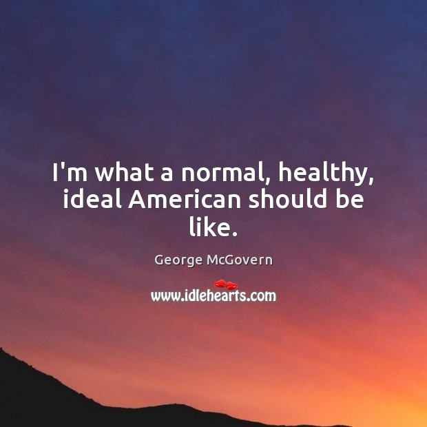 I'm what a normal, healthy, ideal American should be like. George McGovern Picture Quote