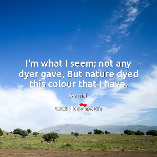 I'm what I seem; not any dyer gave, But nature dyed this colour that I have. Martial Picture Quote