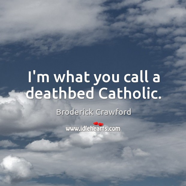 Image, I'm what you call a deathbed Catholic.