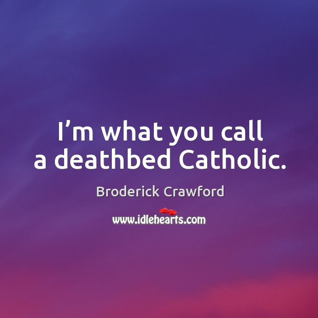 I'm what you call a deathbed catholic. Broderick Crawford Picture Quote