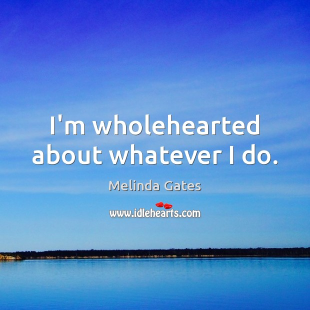 I'm wholehearted about whatever I do. Melinda Gates Picture Quote