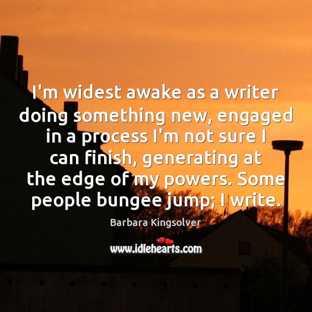 I'm widest awake as a writer doing something new, engaged in a Barbara Kingsolver Picture Quote