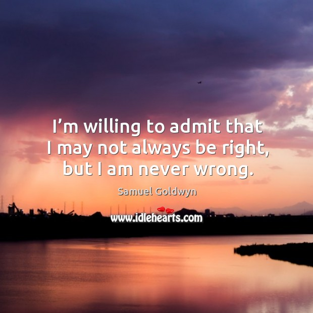 I'm willing to admit that I may not always be right, but I am never wrong. Image