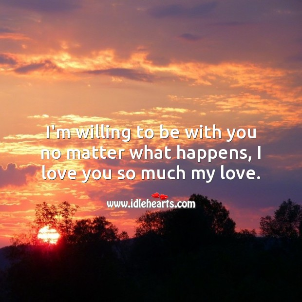I'm willing to be with you no matter what happens, I love you so much my love. I Love You Quotes Image