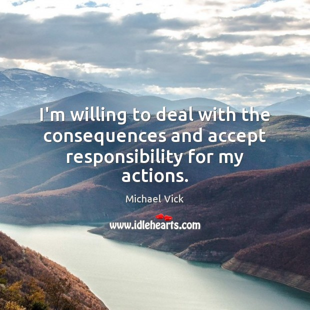 I'm willing to deal with the consequences and accept responsibility for my actions. Image