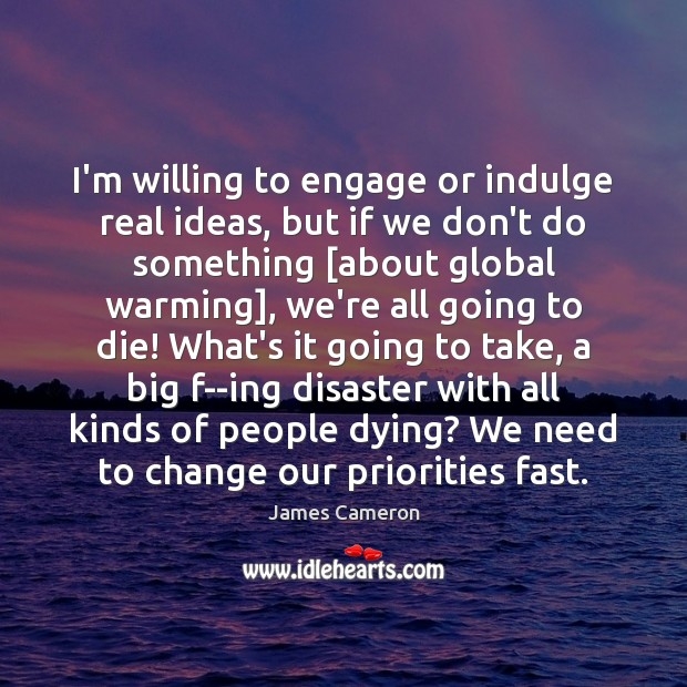 I'm willing to engage or indulge real ideas, but if we don't James Cameron Picture Quote