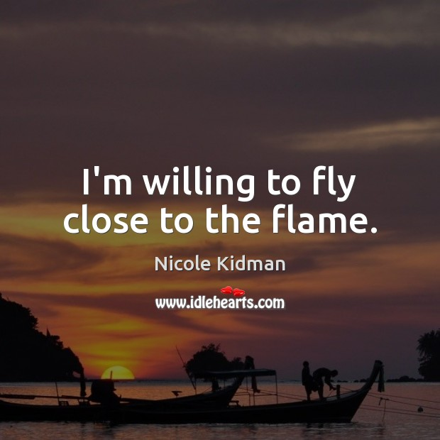 I'm willing to fly close to the flame. Image