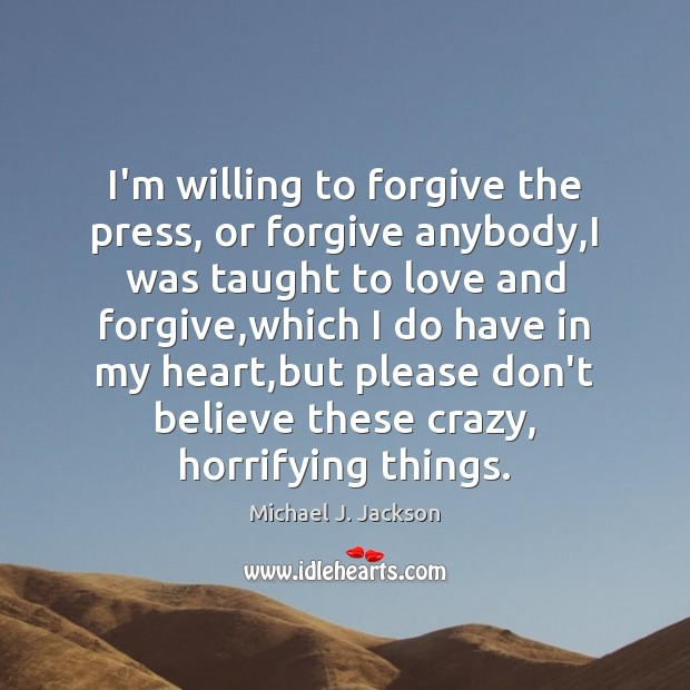 I'm willing to forgive the press, or forgive anybody,I was taught Image