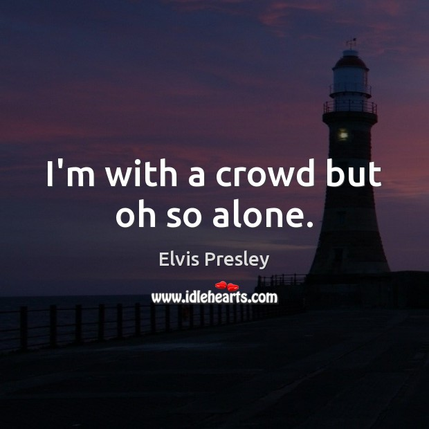 I'm with a crowd but oh so alone. Elvis Presley Picture Quote
