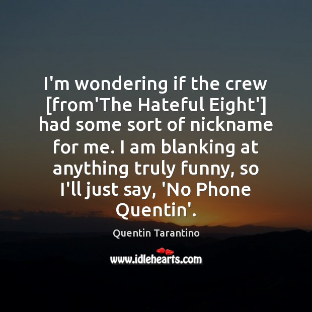 I'm wondering if the crew [from'The Hateful Eight'] had some sort of Quentin Tarantino Picture Quote