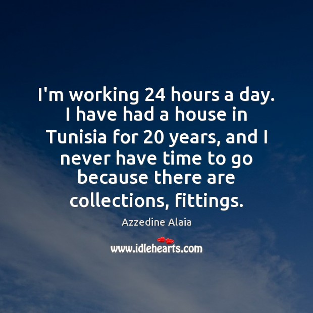 Image, I'm working 24 hours a day. I have had a house in Tunisia