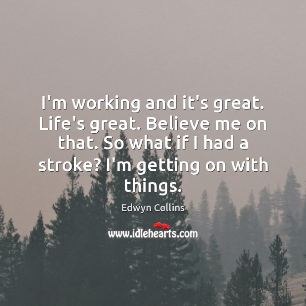 I'm Working And It's Great Life's Great Believe Me On That So Enchanting Lifes Great Quotes