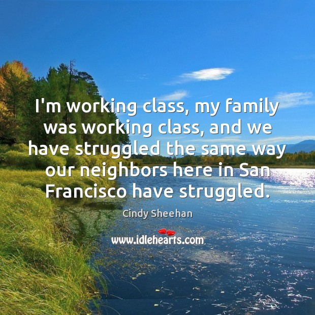 I'm working class, my family was working class, and we have struggled Cindy Sheehan Picture Quote